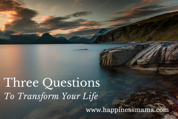 Three Questions to Transform Your Life from Happiness Mama